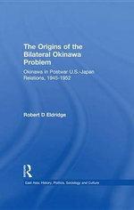 The Origins of the Bilateral Okinawa Problem : Okinawa in Postwar US-Japan Relations, 1945-1952 - Robert D. Eldridge