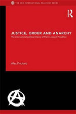 Justice, Order and Anarchy : The International Political Theory of Pierre-Joseph Proudhon - Alex Prichard