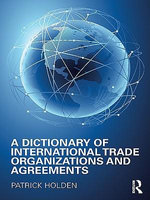 A Dictionary of International Trade Organizations and Agreements - Patrick Holden