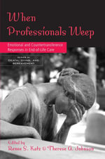 When Professionals Weep : Emotional and Countertransference Responses in End-Of-Life Care: Emotional and Countertransference Responses in End-Of-Life C