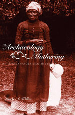 The Archaeology of Mothering : An African-American Midwife's Tale - Laurie A. Wilkie
