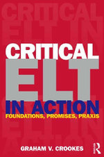 Critical ELT in Action : Foundations, Promises, Praxis - Graham V. Crookes