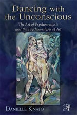 Dancing with the Unconscious : The Art of Psychoanalysis and the Psychoanalysis of Art - Danielle Knafo