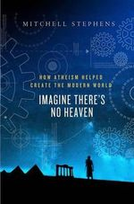 Imagine There's No Heaven : How Atheism Helped Create the Modern World - Mitchell Stephens