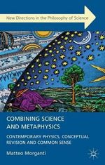 Combining Science and Metaphysics : Contemporary Physics, Conceptual Revision and Common Sense - Matteo Morganti