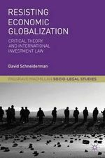 Resisting Economic Globalization : Critical Theory and International Investment Law - David Schneiderman