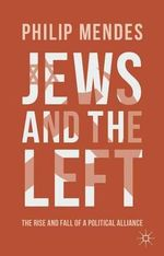 Jews and the Left : The Rise and Fall of a Political Alliance - Philip Mendes