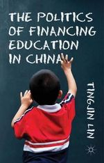 The Politics of Financing Education in China : Theory, Research, and Practice - Tingjin Lin