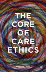 The Core of Care Ethics - Stephanie Collins