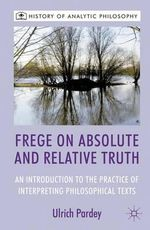 Frege on Absolute and Relative Truth : An Introduction to the Practice of Interpreting Philosophical Texts - Ulrich Pardey