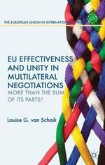 EU Effectiveness and Unity in Multilateral Negotiations : More Than the Sum of Its Parts? - Louise van Schaik