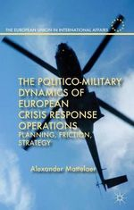 The Politico-Military Dynamics of European Crisis Response Operations : Planning, Friction, Strategy - Alexander Mattelaer