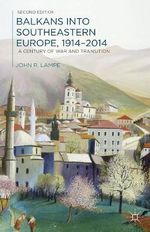 Balkans into Southeastern Europe, 1914-2014 : A Century of War and Transition - John Lampe