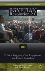 Egyptian Revolution 2.0 : Political Blogging, Civic Engagement, and Citizen Journalism - Mohammed El-Nawawy