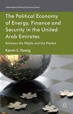 The Political Economy of Energy, Finance and Security in the United Arab Emirates : Between the Majilis and the Market - Karen E. Young