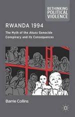 Rwanda 1994 : The Myth of the Akazu Genocide Conspiracy and its Consequences - Barrie Collins