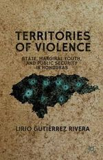 Territories of Violence : State, Marginal Youth, and Public Security in Honduras - Lirio Gutierrez Rivera