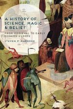 A History of Science, Magic and Belief : From Medieval to Early Modern Europe - Steven P. Marrone