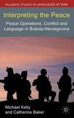 Interpreting the Peace : Peace Operations, Conflict and Language in Bosnia-Herzegovina - Michael Kelly