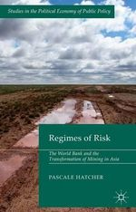 The Regimes of Risk : The World Bank and the Transformation of Mining in Asia - Pascale Hatcher