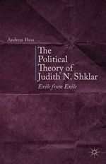 The Political Theory of Judith N. Shklar : Exile from Exile - Andreas Hess