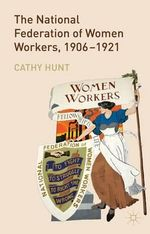 The National Federation of Women Workers, 1906-1921 - Cathy Hunt