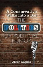 A Conservative Walks into a Bar : The Politics of Political Humor - Alison Dagnes