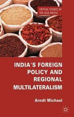 India's Foreign Policy and Regional Multilateralism : Critical Studies of the Asia-Pacific - Michael Arndt