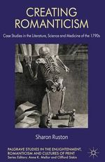 Creating Romanticism : Case Studies in the Literature, Science and Medicine of the 1790s - Sharon Ruston