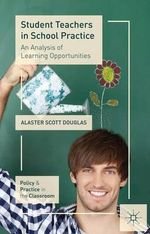 Student Teachers in School Practice : An Analysis of Learning Opportunities - Alaster Scott Douglas