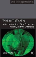 Wildlife Trafficking : A Deconstruction of the Crime, the Victims, and the Offenders - Tanya Wyatt