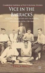 Vice in the Barracks : Medicine, the Military and the Making of Colonial India, 1780-1868 - Erica Wald