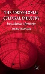 The Postcolonial Cultural Industry : Icons, Markets, Mythologies - Sandra Ponzanesi
