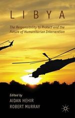 Libya, the Responsibility to Protect and the Future of Humanitarian Intervention : A True Story