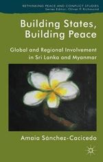 Building States, Building Peace : Global and Regional Involvement in Sri Lanka and Myanmar - Amaia Sanchez-Cacicedo