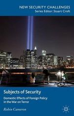 Subjects of Security : Domestic Effects of Foreign Policy in the War on Terror - Robin Cameron