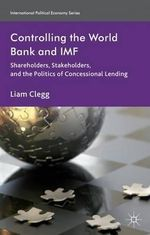 Controlling the World Bank and IMF : Shareholders, Stakeholders, and the Politics of Concessional Lending - Liam Clegg