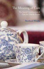 The Meaning of Care : The Social Construction of Care for Elderly People - Bernhard Weicht