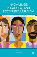 Knowledge, Pedagogy, and Postmulticulturalism : Shifting the Locus of Learning in Urban Teacher Education