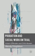 Probation and Social Work on Trial : Violent Offenders and Child Abusers - Wendy Fitzgibbon