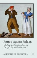 Patriots Against Fashion : Clothing and Nationalism in Europe's Age of Revolutions - Alexander Maxwell