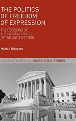 The Politics of Freedom of Expression : The Decisions of the Supreme Court of the United States - Mark J. Richards