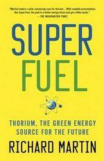 SuperFuel : Thorium, the Green Energy Source for the Future - Richard Martin