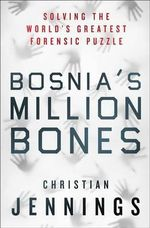 Bosnia's Million Bones : Solving the World's Greatest Forensic Puzzle - Christian Jennings