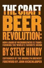 The Craft Beer Revolution : How a Band of Microbrewers is Transforming the World's Favorite Drink - Steve Hindy