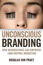 Unconscious Branding : How Neuroscience Can Empower (and Inspire) Marketing - Douglas Van Praet