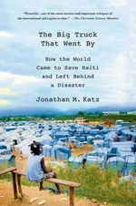 The Big Truck That Went by : How the World Came to Save Haiti and Left Behind a Disaster - Jonathan M. Katz