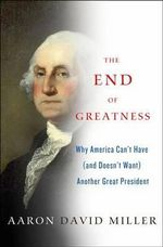 The End of Greatness : Why America Can't Have (and Doesn't Want) Another Great President - Aaron David Miller