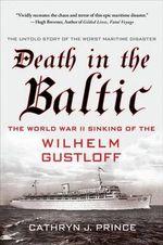 Death in the Baltic : The World War II Sinking of the Wilhelm Gustloff - Cathryn Prince