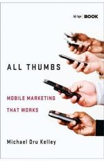 All Thumbs : Mobile Marketing That Works - Michael Dru Kelley